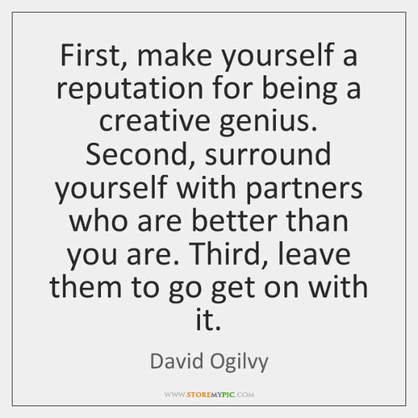 First, make yourself a reputation for being a creative genius. Second, surround ...