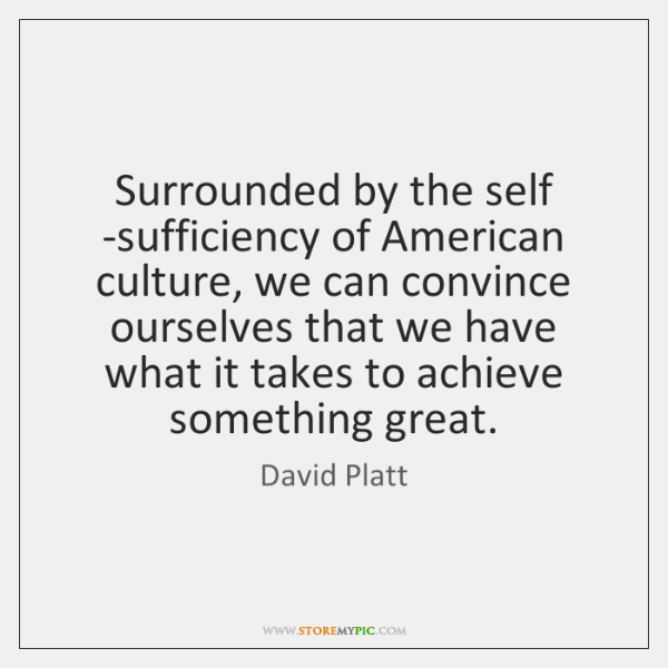 Surrounded by the self -sufficiency of American culture, we can convince ourselves ...