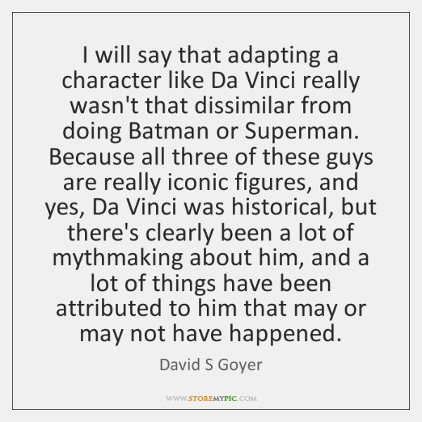 I will say that adapting a character like Da Vinci really wasn't ...