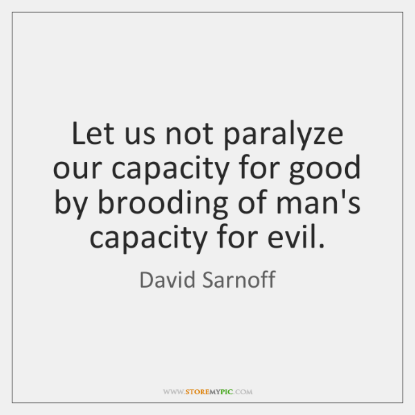 Let us not paralyze our capacity for good by brooding of man's ...