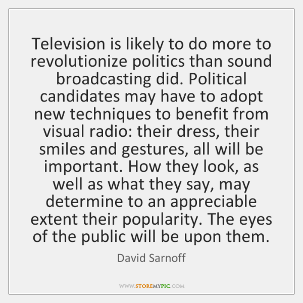 Television is likely to do more to revolutionize politics than sound broadcasting ...