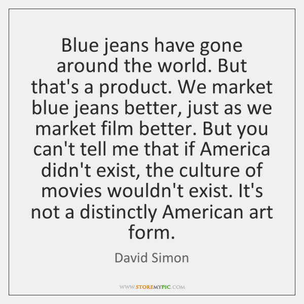 Blue jeans have gone around the world. But that's a product. We ...