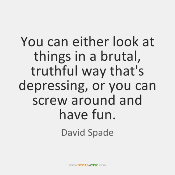 You can either look at things in a brutal, truthful way that's ...
