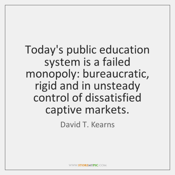 Today's public education system is a failed monopoly: bureaucratic, rigid and in ...