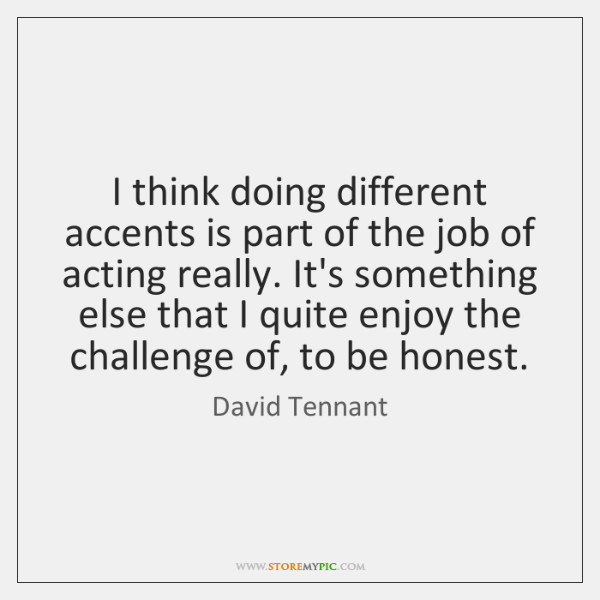 I think doing different accents is part of the job of acting ...