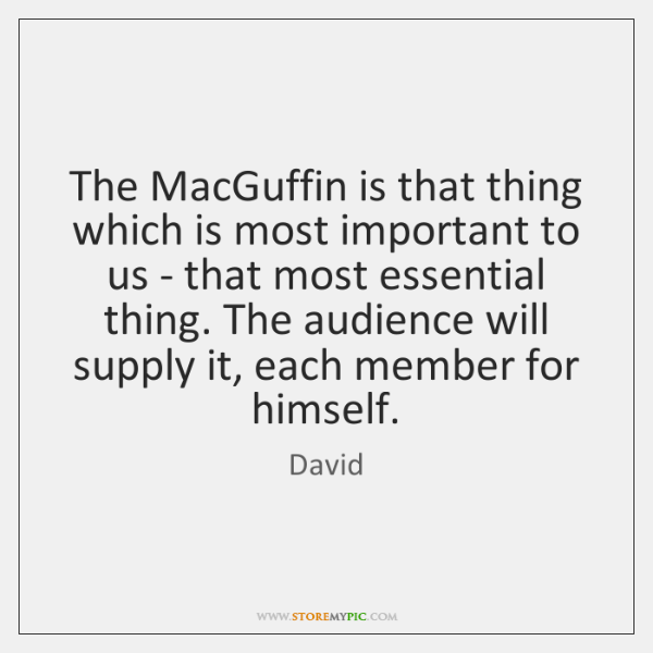 The MacGuffin is that thing which is most important to us - ...
