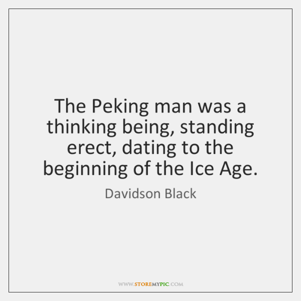 The Peking man was a thinking being, standing erect, dating to the ...
