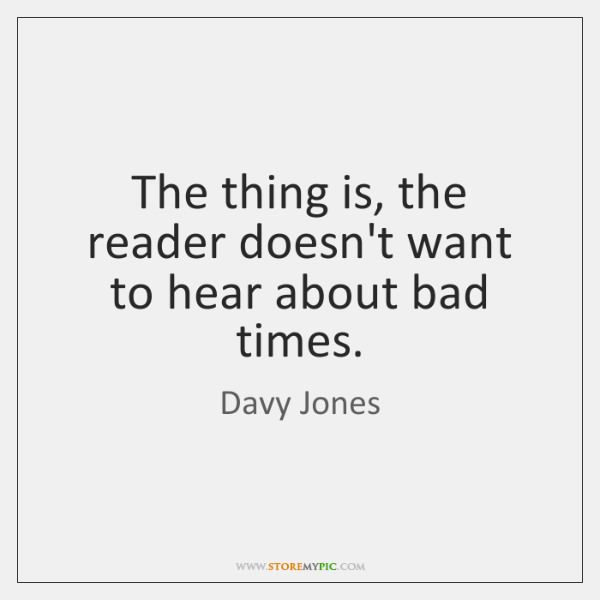 The thing is, the reader doesn't want to hear about bad times.