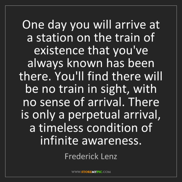Frederick Lenz: One day you will arrive at a station on the train of...