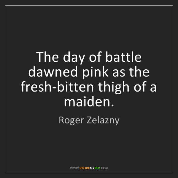 Roger Zelazny: The day of battle dawned pink as the fresh-bitten thigh...