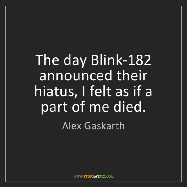 Alex Gaskarth: The day Blink-182 announced their hiatus, I felt as if...