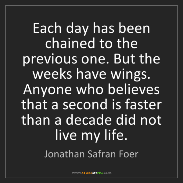 Jonathan Safran Foer: Each day has been chained to the previous one. But the...