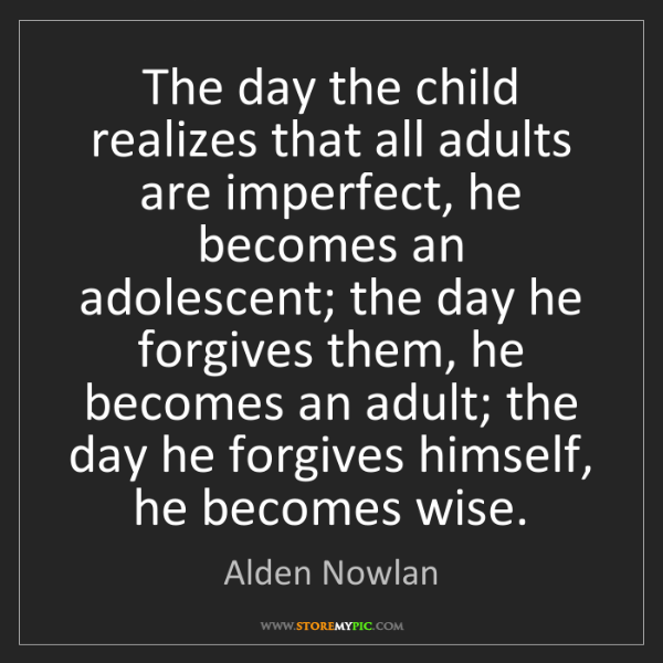 Alden Nowlan: The day the child realizes that all adults are imperfect,...