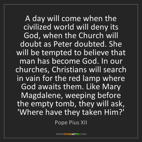 Pope Pius XII: A day will come when the civilized world will deny its...