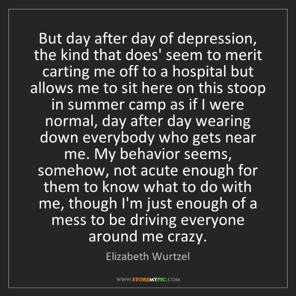 Elizabeth Wurtzel: But day after day of depression, the kind that does'...