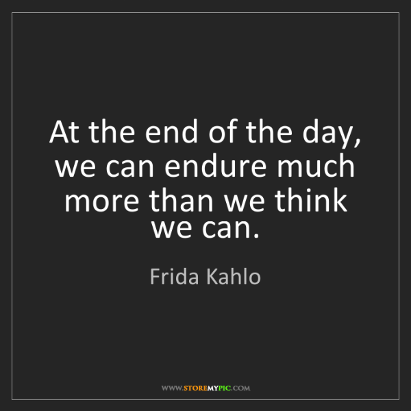 Frida Kahlo At The End Of The Day We Can Endure Much More Than We