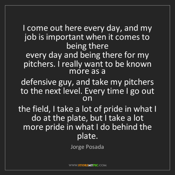 Jorge Posada: I come out here every day, and my job is important when...