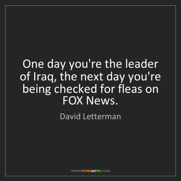 David Letterman: One day you're the leader of Iraq, the next day you're...