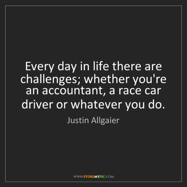 Justin Allgaier: Every day in life there are challenges; whether you're...