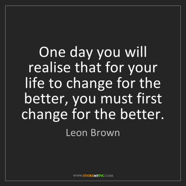 Leon Brown: One day you will realise that for your life to change...