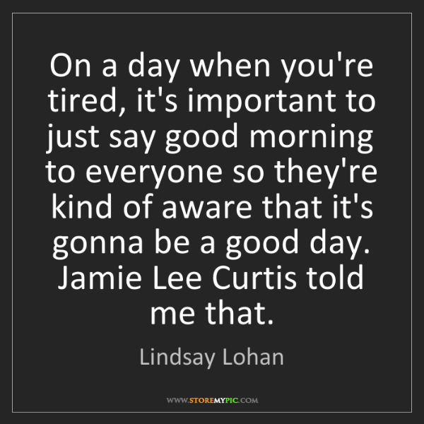 Lindsay Lohan: On a day when you're tired, it's important to just say...