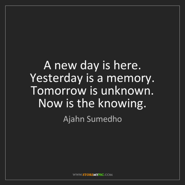 Ajahn Sumedho: A new day is here. Yesterday is a memory. Tomorrow is...