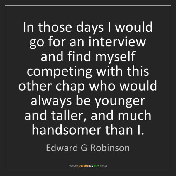Edward G Robinson: In those days I would go for an interview and find myself...