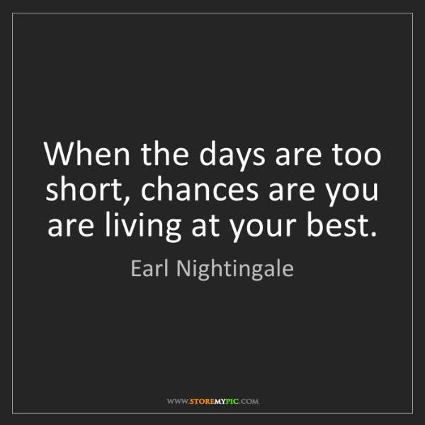 Earl Nightingale: When the days are too short, chances are you are living...