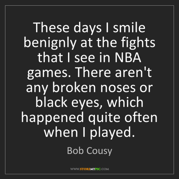 Bob Cousy: These days I smile benignly at the fights that I see...