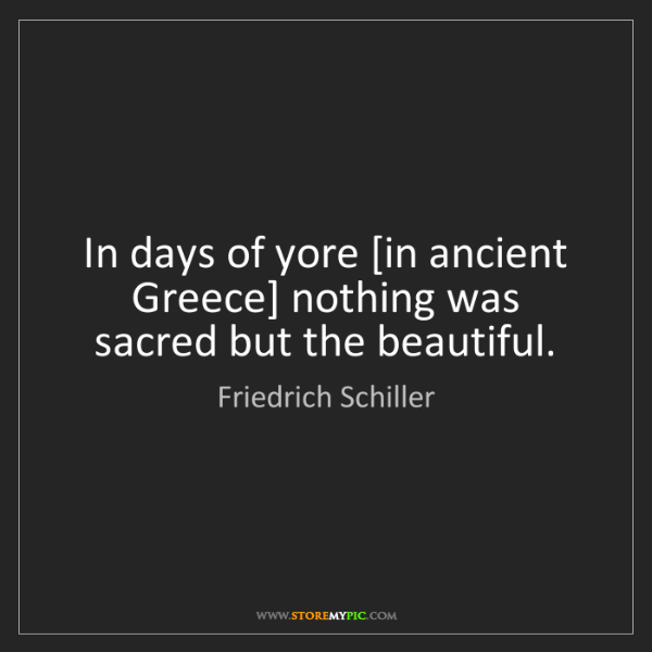 Friedrich Schiller: In days of yore [in ancient Greece] nothing was sacred...
