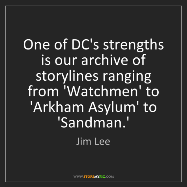 Jim Lee: One of DC's strengths is our archive of storylines ranging...