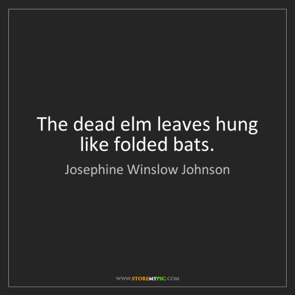 Josephine Winslow Johnson: The dead elm leaves hung like folded bats.