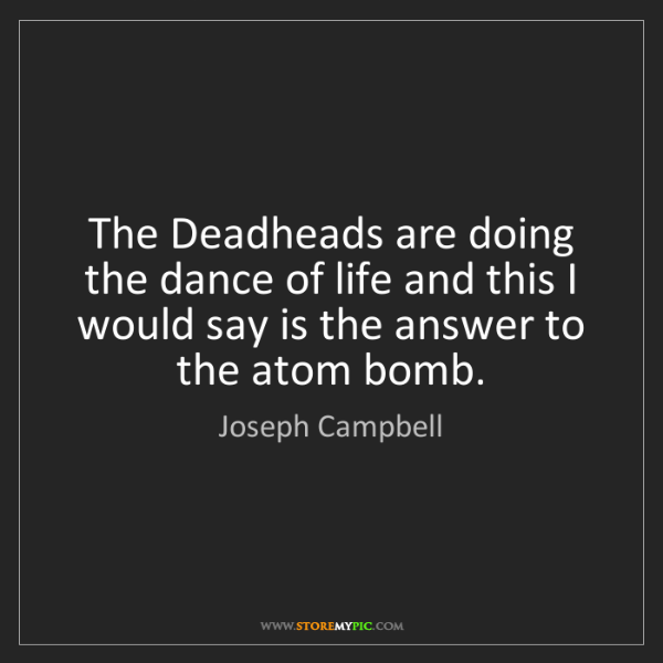 Joseph Campbell: The Deadheads are doing the dance of life and this I...