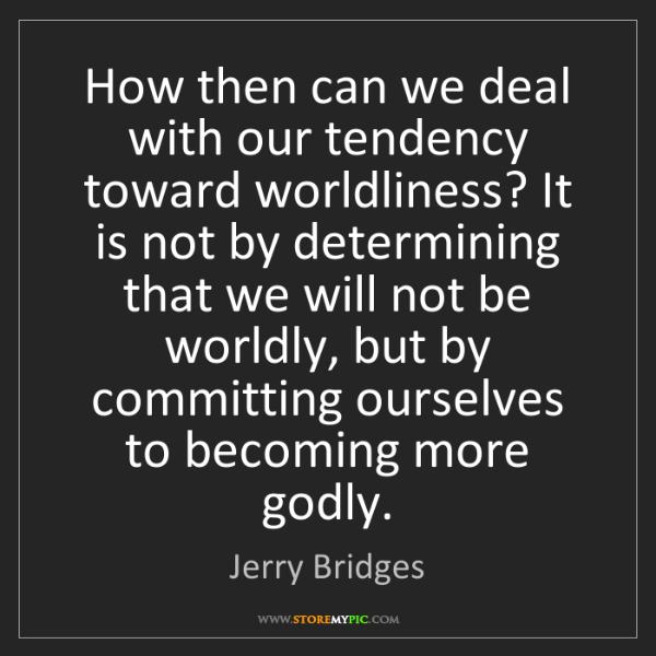 Jerry Bridges: How then can we deal with our tendency toward worldliness?...