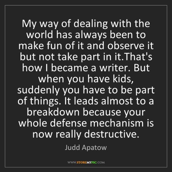 Judd Apatow: My way of dealing with the world has always been to make...