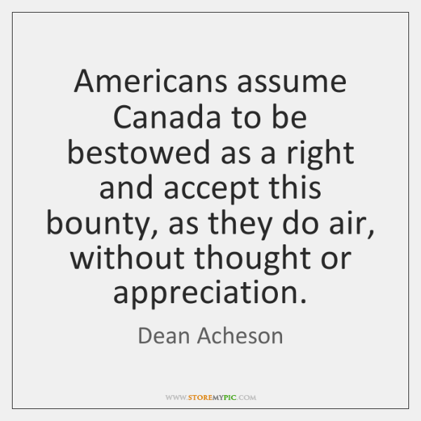 Americans assume Canada to be bestowed as a right and accept this ...