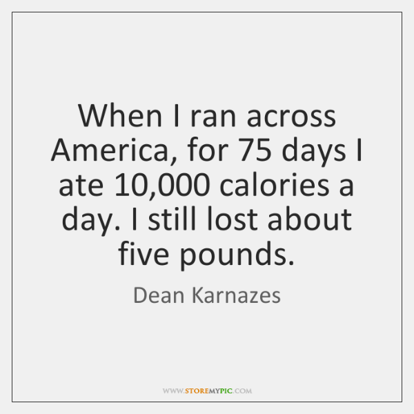 When I ran across America, for 75 days I ate 10,000 calories a day. ...