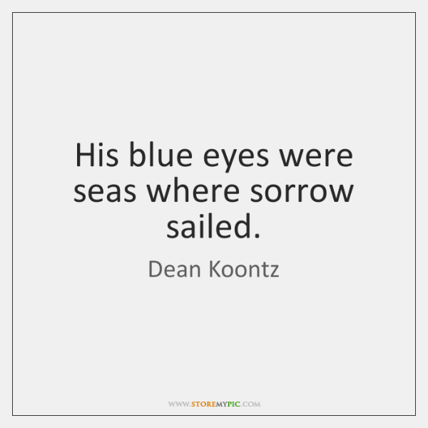 His blue eyes were seas where sorrow sailed.