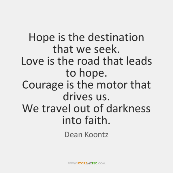 Hope is the destination that we seek.  Love is the road that ...