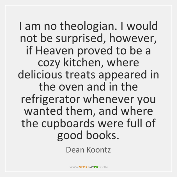 I am no theologian. I would not be surprised, however, if Heaven ...