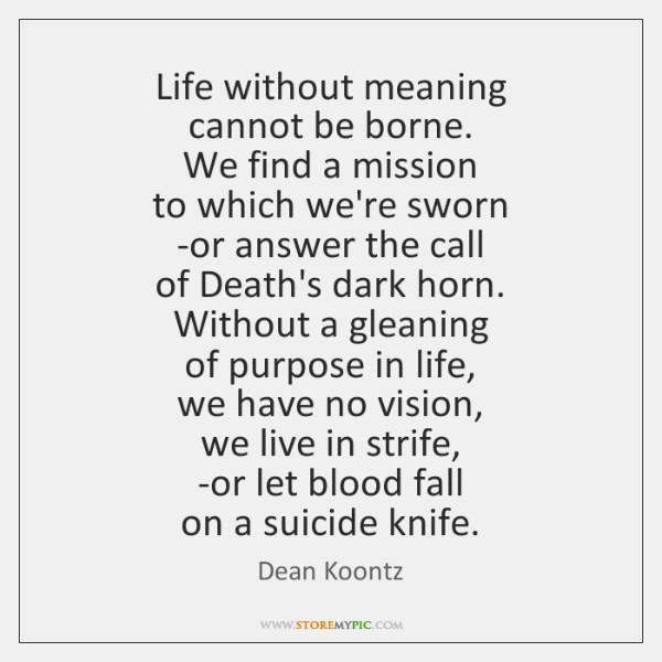 Life without meaning  cannot be borne.  We find a mission  to which ...