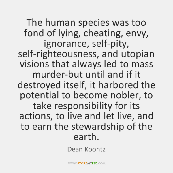 The human species was too fond of lying, cheating, envy, ignorance, self-pity, ...