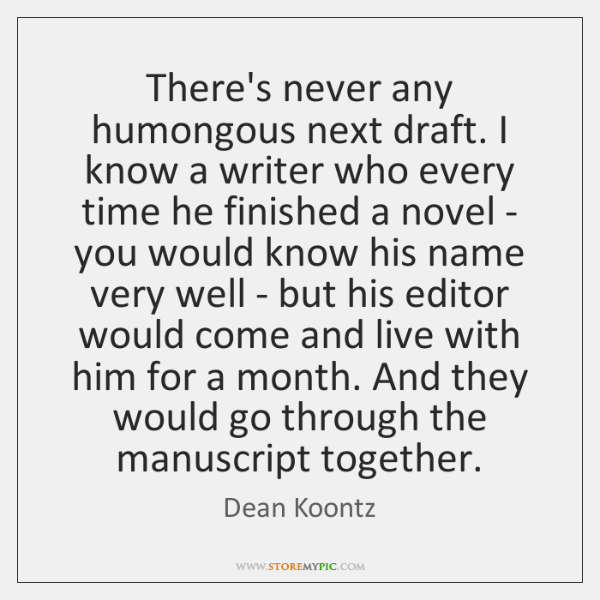 There's never any humongous next draft. I know a writer who every ...