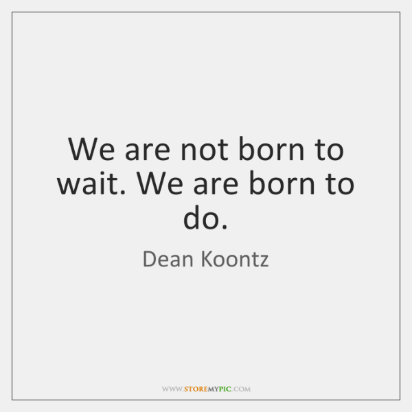 We are not born to wait. We are born to do.