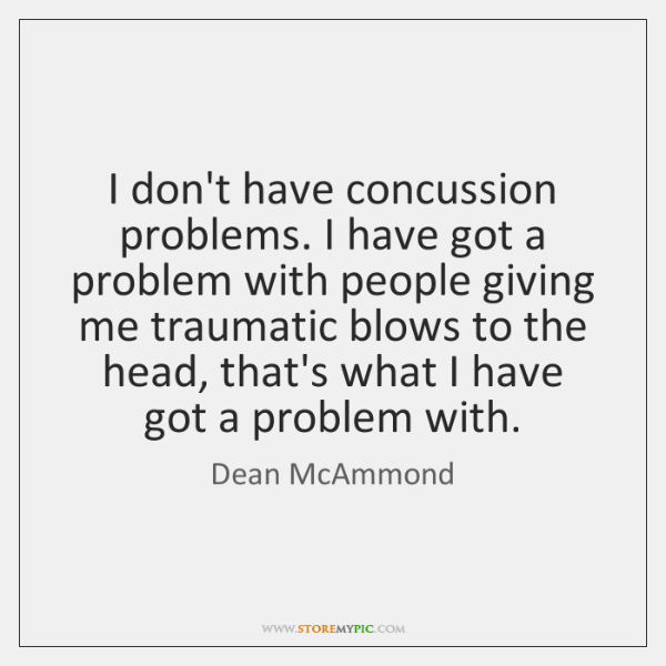 I don't have concussion problems. I have got a problem with people ...