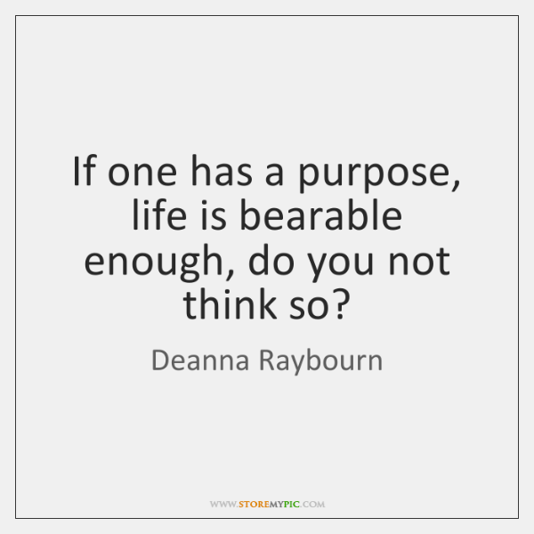 If one has a purpose, life is bearable enough, do you not ...