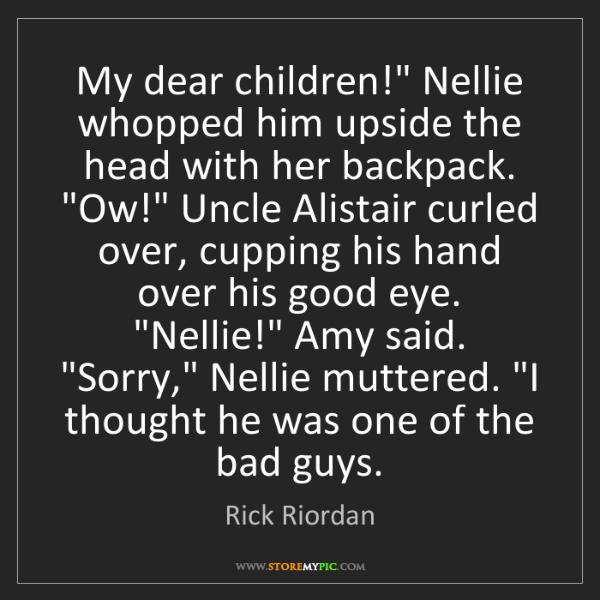 "Rick Riordan: My dear children!"" Nellie whopped him upside the head..."
