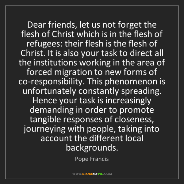 Pope Francis: Dear friends, let us not forget the flesh of Christ which...