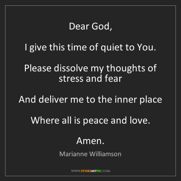 Marianne Williamson: Dear God,  I give this time of quiet to You.  Please...