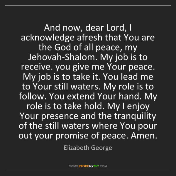 Elizabeth George: And now, dear Lord, I acknowledge afresh that You are...